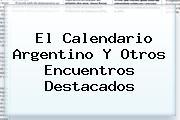<b>El Calendario Argentino Y Otros Encuentros Destacados</b>