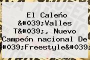 El Caleño &#039;Valles T&#039;, Nuevo Campeón <b>nacional</b> De &#039;Freestyle&#039;