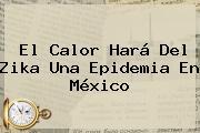 El Calor Hará Del <b>Zika</b> Una Epidemia En <b>México</b>