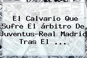 El Calvario Que Sufre El árbitro De <b>Juventus</b>-Real Madrid Tras El ...