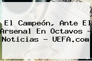 El Campeón, Ante El Arsenal En Octavos - Noticias - <b>UEFA</b>.com