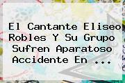 El Cantante <b>Eliseo Robles</b> Y Su Grupo Sufren Aparatoso Accidente En <b>...</b>