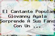 El Cantante Popular <b>Giovanny Ayala</b> Sorprende A Sus Fans Con Un <b>...</b>