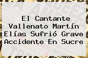 El Cantante Vallenato <b>Martín Elías</b> Sufrió Grave Accidente En Sucre