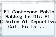 El Canterano Pablo Sabbag Le Dio El Clásico Al <b>Deportivo Cali</b> En La ...