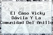 El Caso <b>Vicky Dávila</b> Y La Comunidad Del Anillo