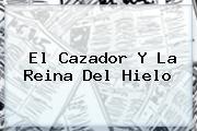 <b>El Cazador Y La Reina</b> Del <b>Hielo</b>