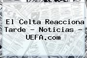 El Celta Reacciona Tarde - Noticias - <b>UEFA</b>.com
