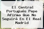 El Central Portugués <b>Pepe</b> Afirma Que No Seguirá En El Real Madrid