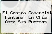 El <b>Centro Comercial Fontanar</b> En Chía Abre Sus Puertas
