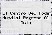 El Centro Del Poder Mundial Regresa Al <b>Asia</b>