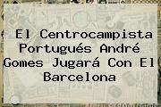 El Centrocampista Portugués <b>André Gomes</b> Jugará Con El Barcelona