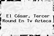 El <b>César</b>, Tercer Round En Tv Azteca
