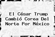 El César Trump Cambió <b>Corea Del Norte</b> Por México