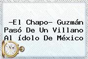 ?El Chapo? Guzmán Pasó De Un Villano Al ídolo De <b>México</b>