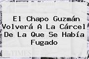El <b>Chapo Guzmán</b> Volverá A La Cárcel De La Que Se Había Fugado