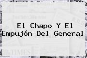 El Chapo Y El Empujón Del General