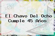 <b>El Chavo Del Ocho</b> Cumple 45 Años