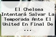 El <b>Chelsea</b> Intentará Salvar La Temporada Ante El United En Final De ...