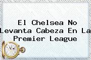 El Chelsea No Levanta Cabeza En La <b>Premier League</b>