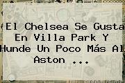 El <b>Chelsea</b> Se Gusta En Villa Park Y Hunde Un Poco Más Al Aston <b>...</b>