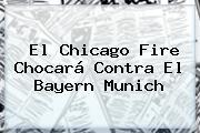 El Chicago Fire Chocará Contra El <b>Bayern Munich</b>