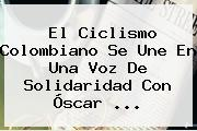 El Ciclismo Colombiano Se Une En Una Voz De Solidaridad Con <b>Óscar</b> ...