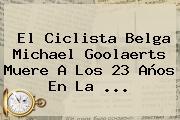 El Ciclista Belga <b>Michael Goolaerts</b> Muere A Los 23 Años En La ...