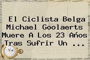 El Ciclista Belga <b>Michael Goolaerts</b> Muere A Los 23 Años Tras Sufrir Un ...