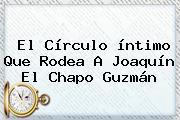 El Círculo íntimo Que Rodea A Joaquín El <b>Chapo Guzmán</b>