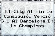 El City Al Fin Lo Consiguió: Venció 3-1 Al <b>Barcelona</b> En La Champions