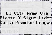 El City Arma Una Fiesta Y Sigue Líder De La <b>Premier League</b>