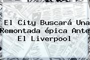 El City Buscará Una Remontada épica Ante El Liverpool