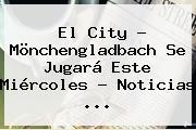 El City - Mönchengladbach Se Jugará Este Miércoles - Noticias ...