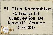 El Clan Kardashian Celebra El Cumpleaños De <b>Kendall Jenner</b> (FOTOS)