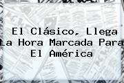 El Clásico, Llega La Hora Marcada Para El <b>América</b>