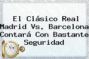El Clásico <b>Real Madrid Vs</b>. <b>Barcelona</b> Contará Con Bastante Seguridad