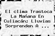 El <b>clima</b> Trastoca La Mañana En <b>Culiacán</b>; Lluvias Sorprenden A <b>...</b>
