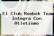 El Club <b>Reebok</b> Team Integra Con Atletismo