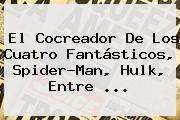 El Cocreador De Los Cuatro Fantásticos, Spider-Man, Hulk, Entre <b>...</b>