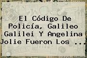El Código De Policía, <b>Galileo Galilei</b> Y Angelina Jolie Fueron Los ...