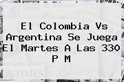 El <b>Colombia Vs Argentina</b> Se Juega El Martes A Las 330 P M
