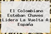 El Colombiano Esteban Chaves Lidera La <b>Vuelta A España</b>