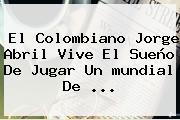 El Colombiano Jorge Abril Vive El Sueño De Jugar Un <b>mundial De</b> ...