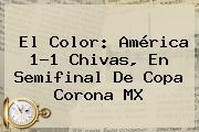 El Color: <b>América</b> 1-1 <b>Chivas</b>, En Semifinal De <b>Copa</b> Corona <b>MX</b>