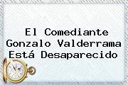 El Comediante <b>Gonzalo Valderrama</b> Está Desaparecido