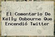 El Comentario De <b>Kelly Osbourne</b> Que Encendió Twitter