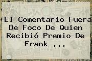 El Comentario Fuera De Foco De Quien Recibió Premio De <b>Frank</b> <b>...</b>