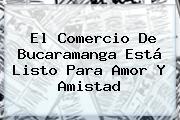El Comercio De Bucaramanga Está Listo Para <b>Amor Y Amistad</b>