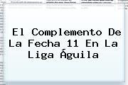 El Complemento De La Fecha 11 En La <b>Liga Águila</b>